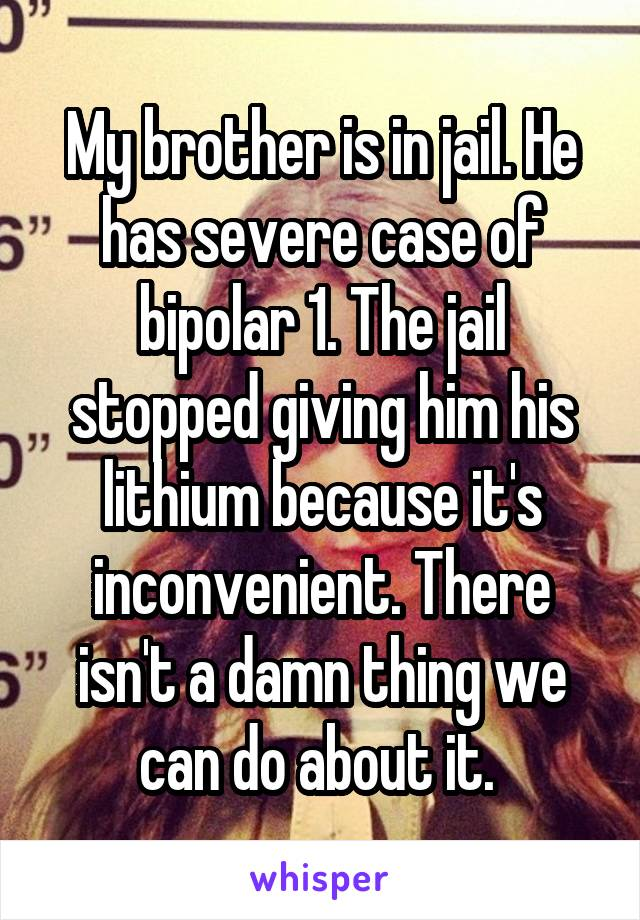 My brother is in jail. He has severe case of bipolar 1. The jail stopped giving him his lithium because it's inconvenient. There isn't a damn thing we can do about it.