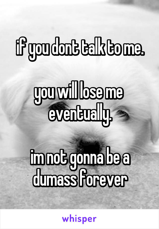 if you dont talk to me.  you will lose me  eventually.  im not gonna be a dumass forever