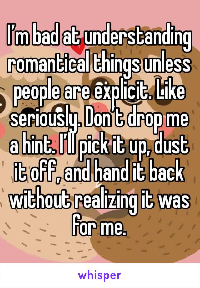 I'm bad at understanding romantical things unless people are explicit. Like seriously. Don't drop me a hint. I'll pick it up, dust it off, and hand it back without realizing it was for me.