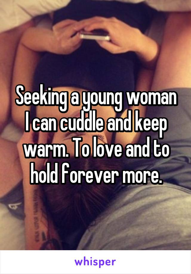 Seeking a young woman I can cuddle and keep warm. To love and to hold forever more.