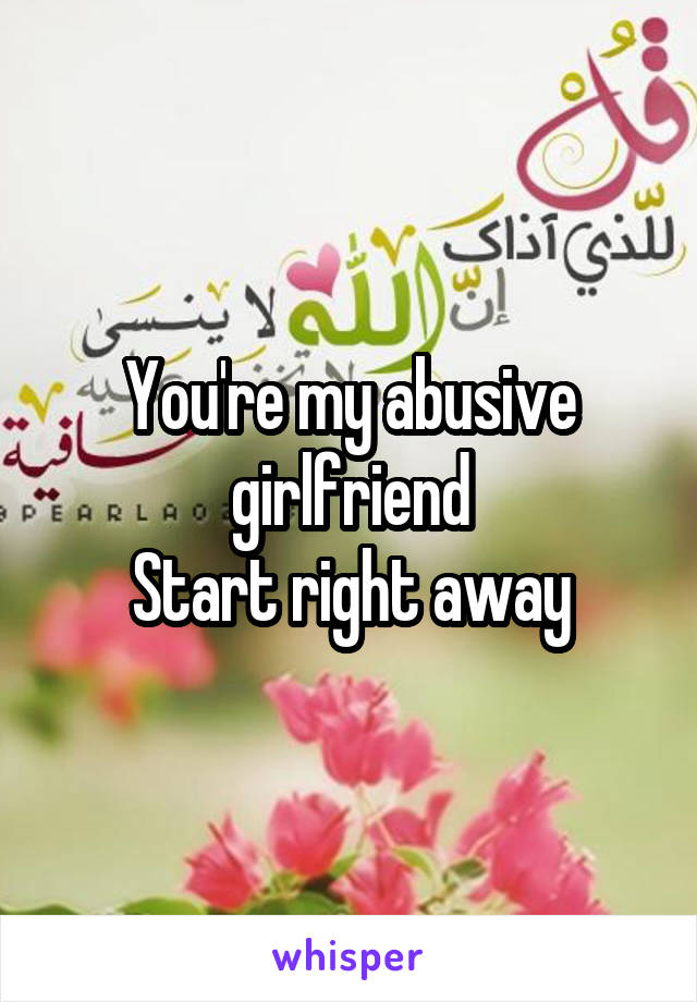 You're my abusive girlfriend Start right away