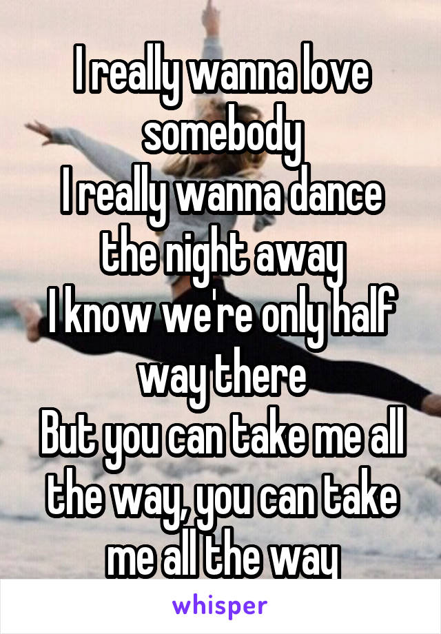 I really wanna love somebody I really wanna dance the night away I know we're only half way there But you can take me all the way, you can take me all the way