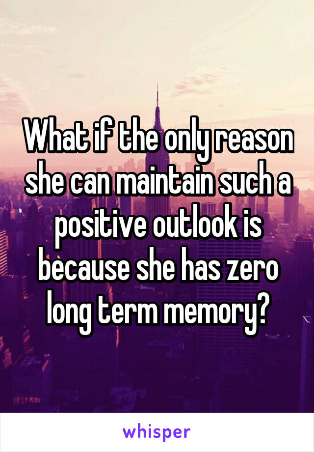 What if the only reason she can maintain such a positive outlook is because she has zero long term memory?