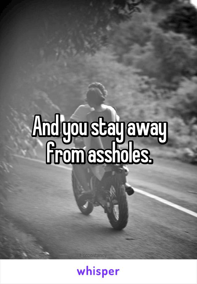 And you stay away from assholes.