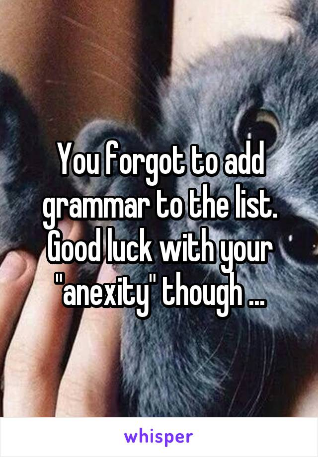"""You forgot to add grammar to the list. Good luck with your """"anexity"""" though ..."""