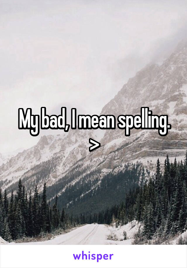 My bad, I mean spelling. >