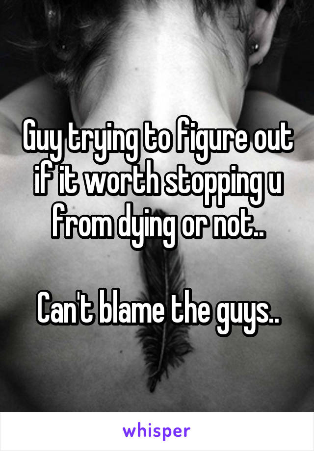 Guy trying to figure out if it worth stopping u from dying or not..  Can't blame the guys..