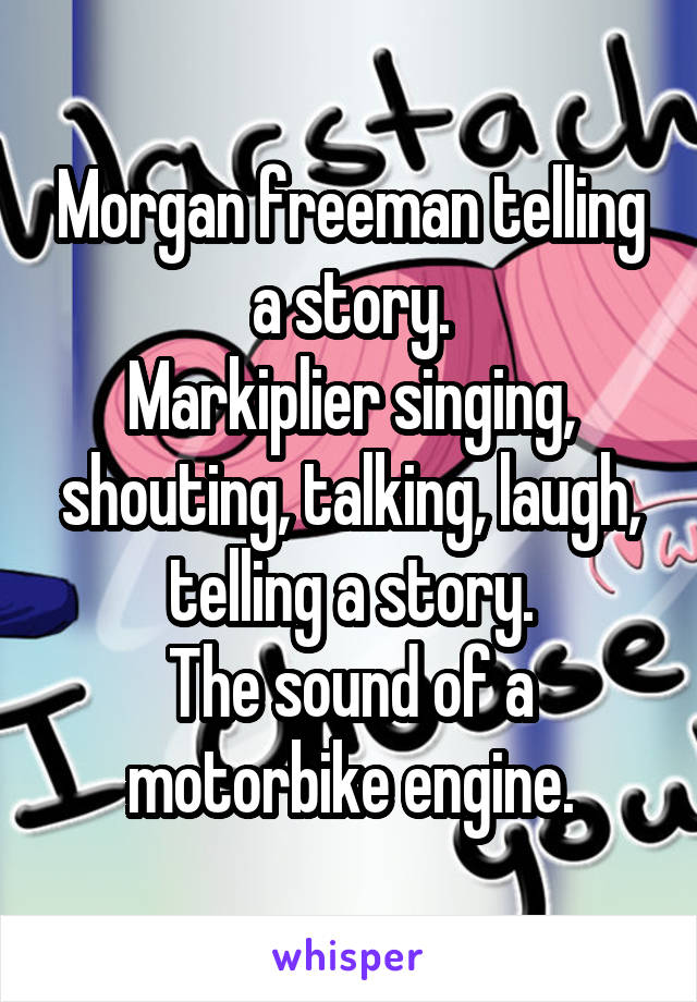 Morgan freeman telling a story. Markiplier singing, shouting, talking, laugh, telling a story. The sound of a motorbike engine.