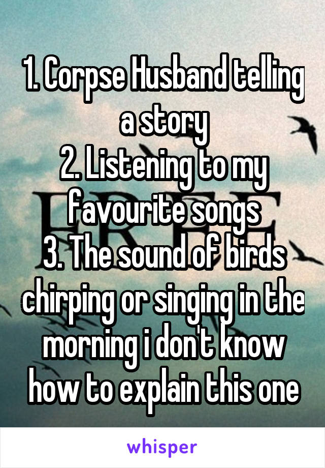 1. Corpse Husband telling a story 2. Listening to my favourite songs 3. The sound of birds chirping or singing in the morning i don't know how to explain this one