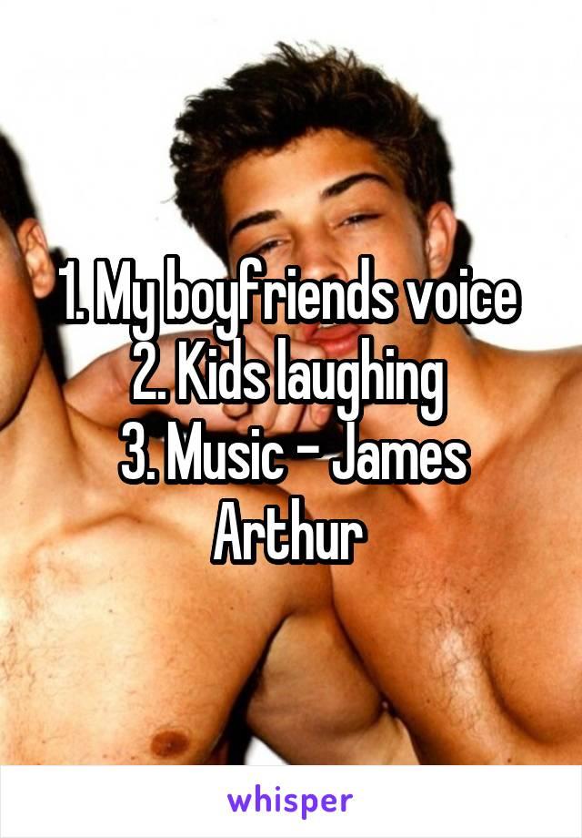 1. My boyfriends voice  2. Kids laughing  3. Music - James Arthur