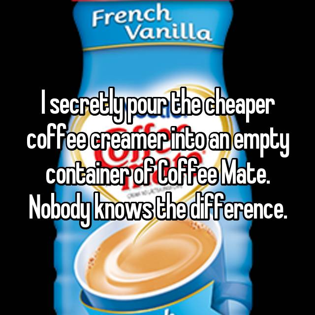 I secretly pour the cheaper coffee creamer into an empty container of Coffee Mate. Nobody knows the difference.