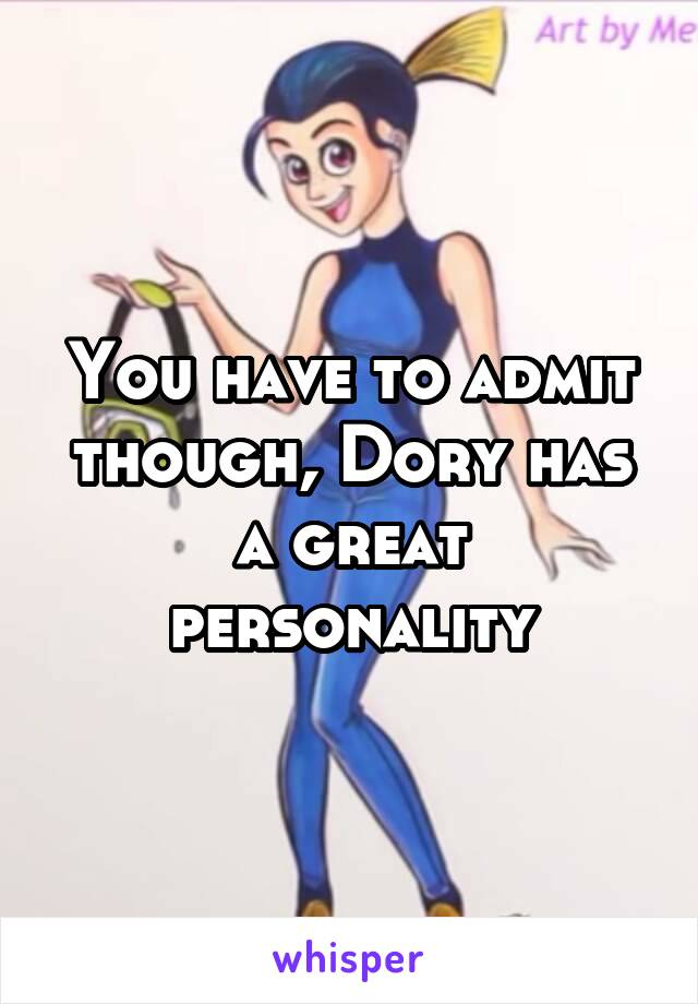 You have to admit though, Dory has a great personality