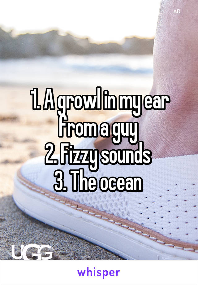 1. A growl in my ear from a guy  2. Fizzy sounds  3. The ocean