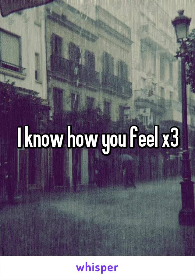 I know how you feel x3