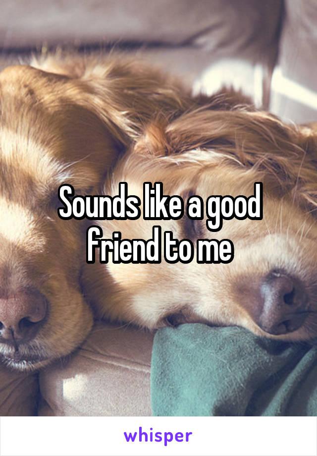 Sounds like a good friend to me