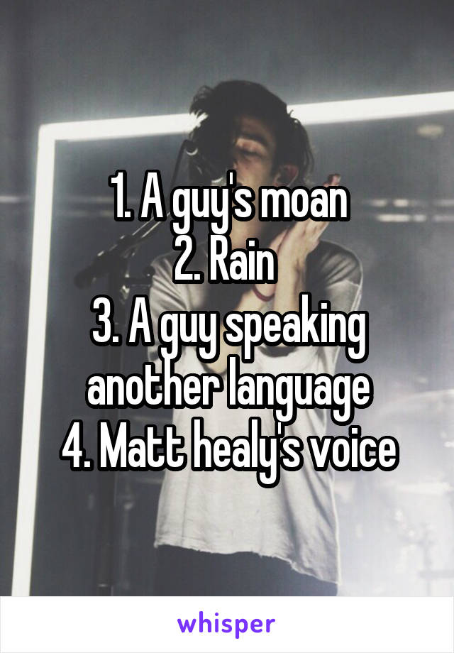 1. A guy's moan 2. Rain  3. A guy speaking another language 4. Matt healy's voice