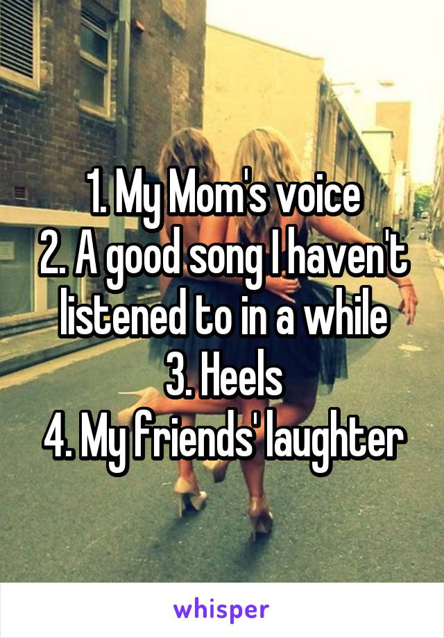 1. My Mom's voice 2. A good song I haven't listened to in a while 3. Heels 4. My friends' laughter