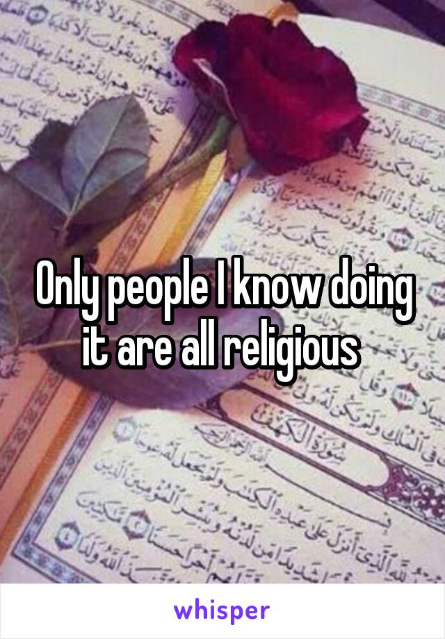Only people I know doing it are all religious
