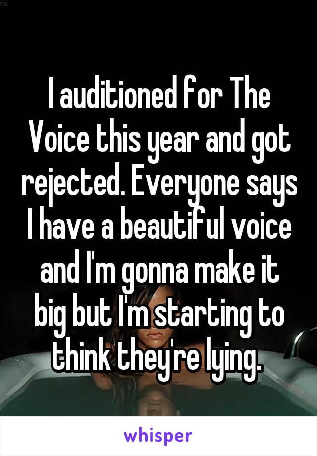 I auditioned for The Voice this year and got rejected. Everyone says I have a beautiful voice and I'm gonna make it big but I'm starting to think they're lying.