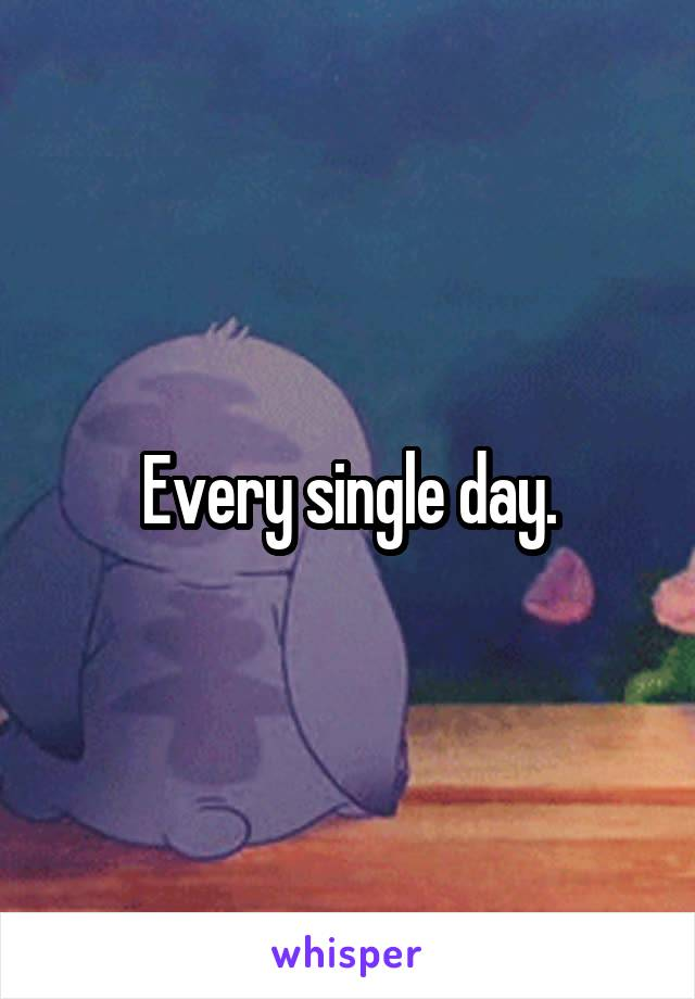 Every single day.