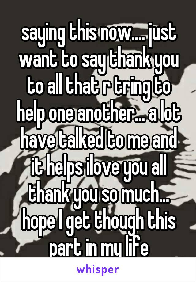 saying this now.... just want to say thank you to all that r tring to help one another... a lot have talked to me and it helps ilove you all thank you so much... hope I get though this part in my life