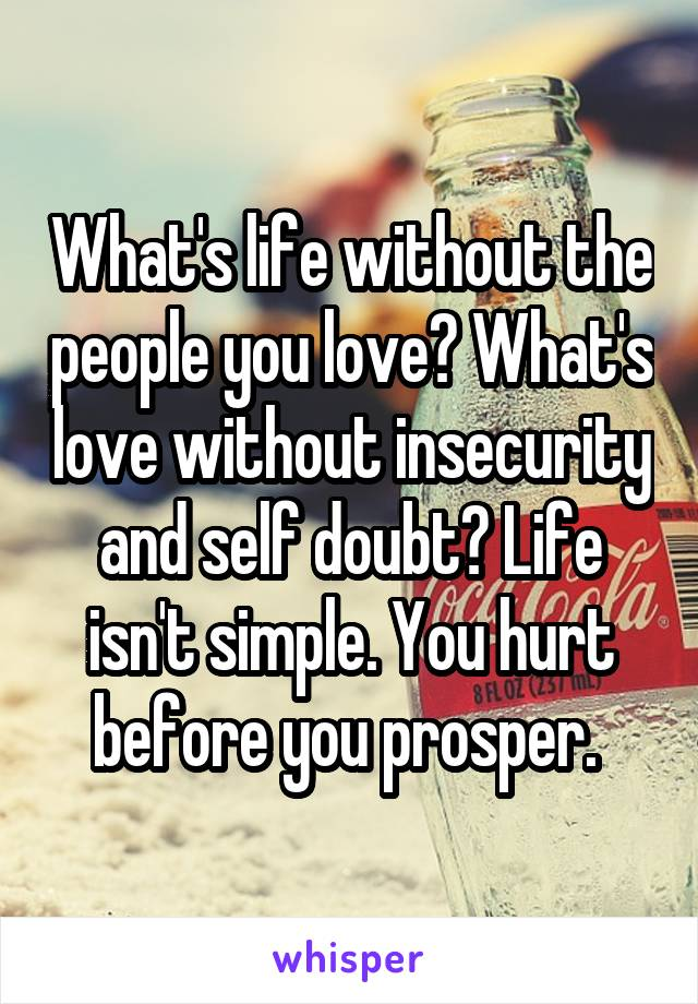 What's life without the people you love? What's love without insecurity and self doubt? Life isn't simple. You hurt before you prosper.