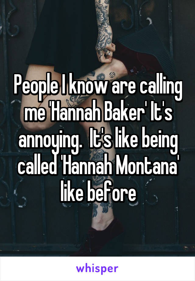 People I know are calling me 'Hannah Baker' It's annoying.  It's like being called 'Hannah Montana' like before
