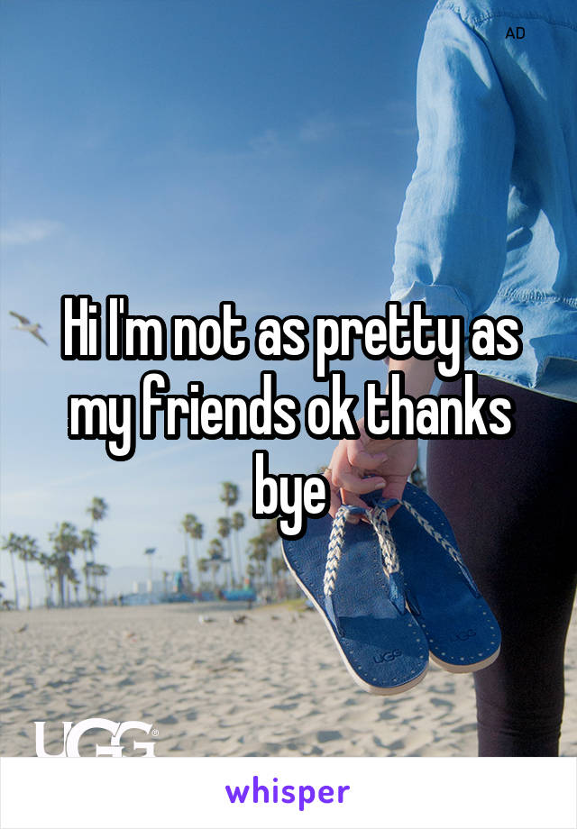 Hi I'm not as pretty as my friends ok thanks bye