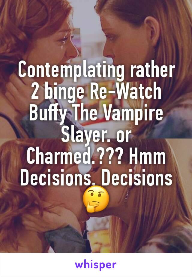 Contemplating rather 2 binge Re-Watch Buffy The Vampire Slayer. or Charmed.??? Hmm Decisions, Decisions 🤔