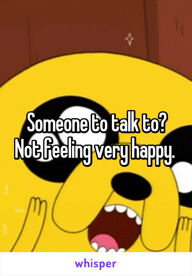 Someone to talk to? Not feeling very happy.