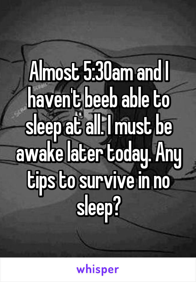 Almost 5:30am and I haven't beeb able to sleep at all. I must be awake later today. Any tips to survive in no sleep?