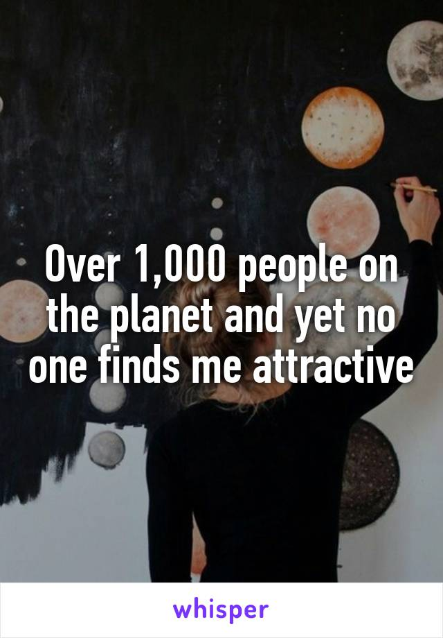 Over 1,000 people on the planet and yet no one finds me attractive