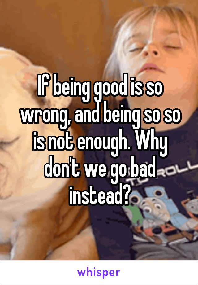 If being good is so wrong, and being so so is not enough. Why don't we go bad instead?