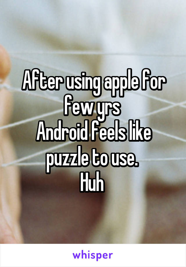 After using apple for few yrs  Android feels like puzzle to use.  Huh