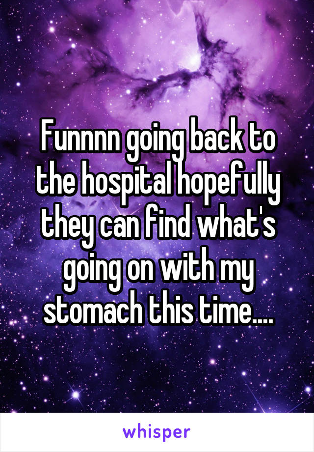 Funnnn going back to the hospital hopefully they can find what's going on with my stomach this time....