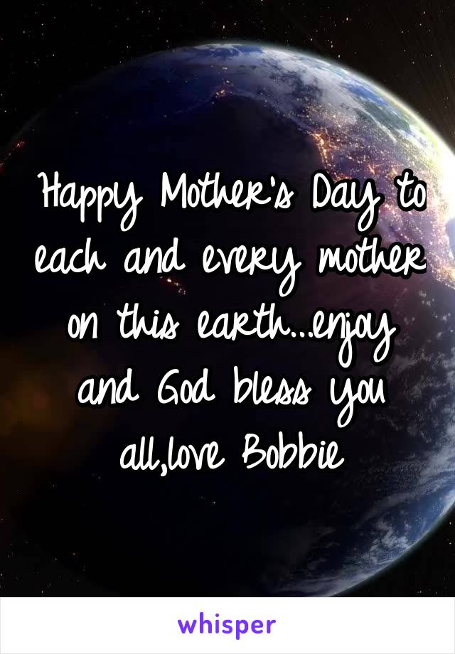 Happy Mother's Day to each and every mother on this earth...enjoy and God bless you all,love Bobbie