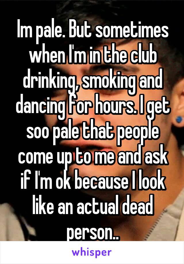 Im pale. But sometimes when I'm in the club drinking, smoking and dancing for hours. I get soo pale that people come up to me and ask if I'm ok because I look like an actual dead person..