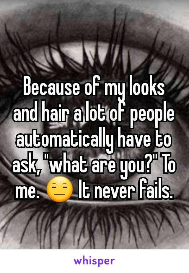 """Because of my looks and hair a lot of people automatically have to ask, """"what are you?"""" To me. 😑 It never fails."""