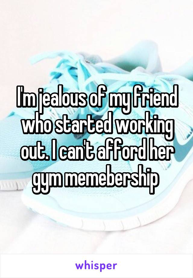 I'm jealous of my friend who started working out. I can't afford her gym memebership