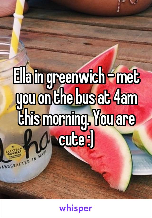 Ella in greenwich - met you on the bus at 4am this morning. You are cute :)