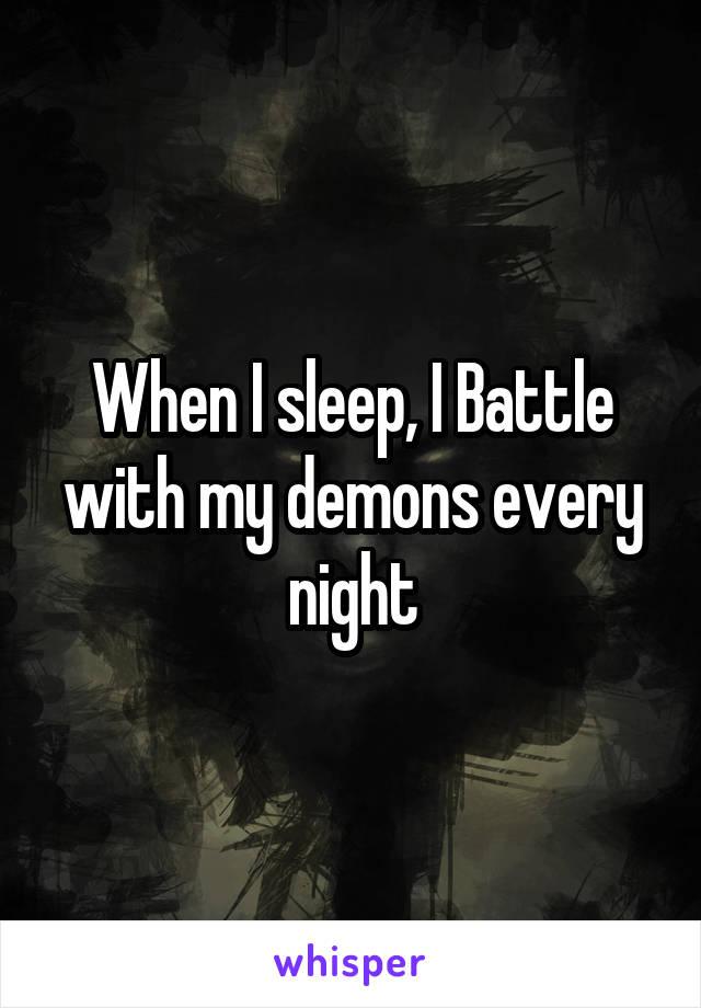 When I sleep, I Battle with my demons every night