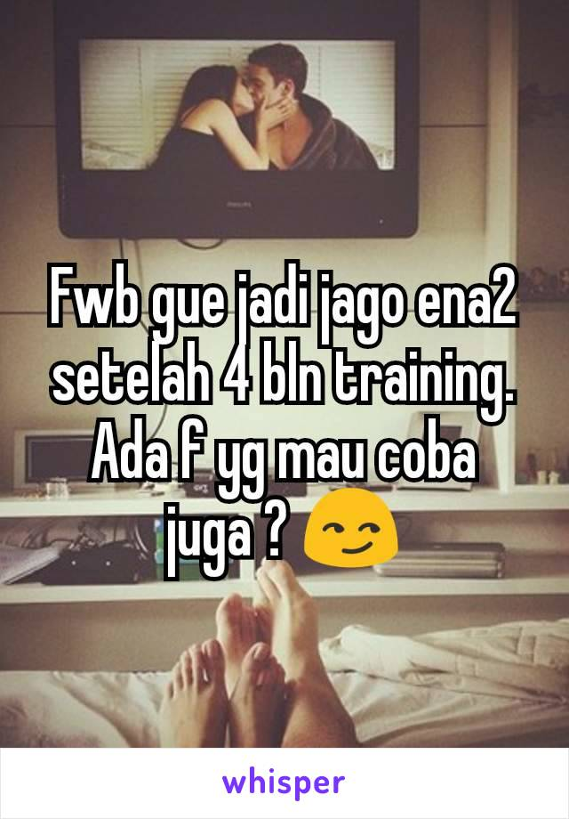 Fwb gue jadi jago ena2 setelah 4 bln training. Ada f yg mau coba juga ? 😏
