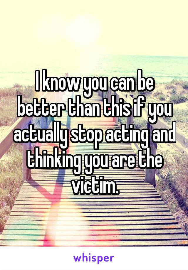 I know you can be better than this if you actually stop acting and thinking you are the victim.
