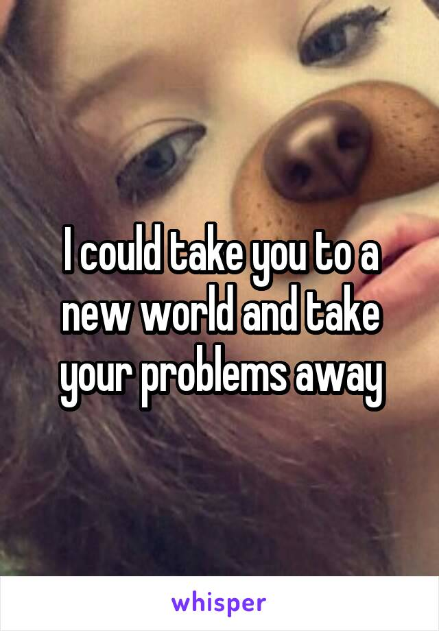 I could take you to a new world and take your problems away