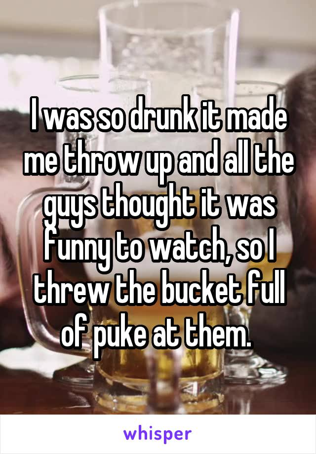 I was so drunk it made me throw up and all the guys thought it was funny to watch, so I threw the bucket full of puke at them.