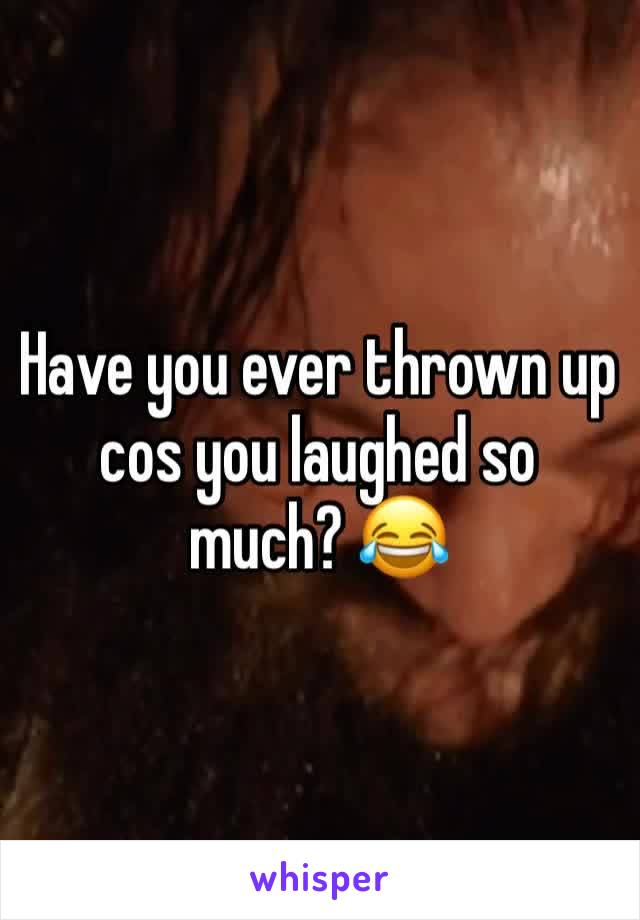 Have you ever thrown up cos you laughed so much? 😂