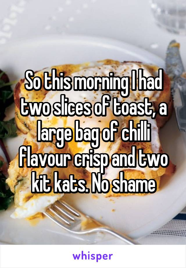 So this morning I had two slices of toast, a large bag of chilli flavour crisp and two kit kats. No shame