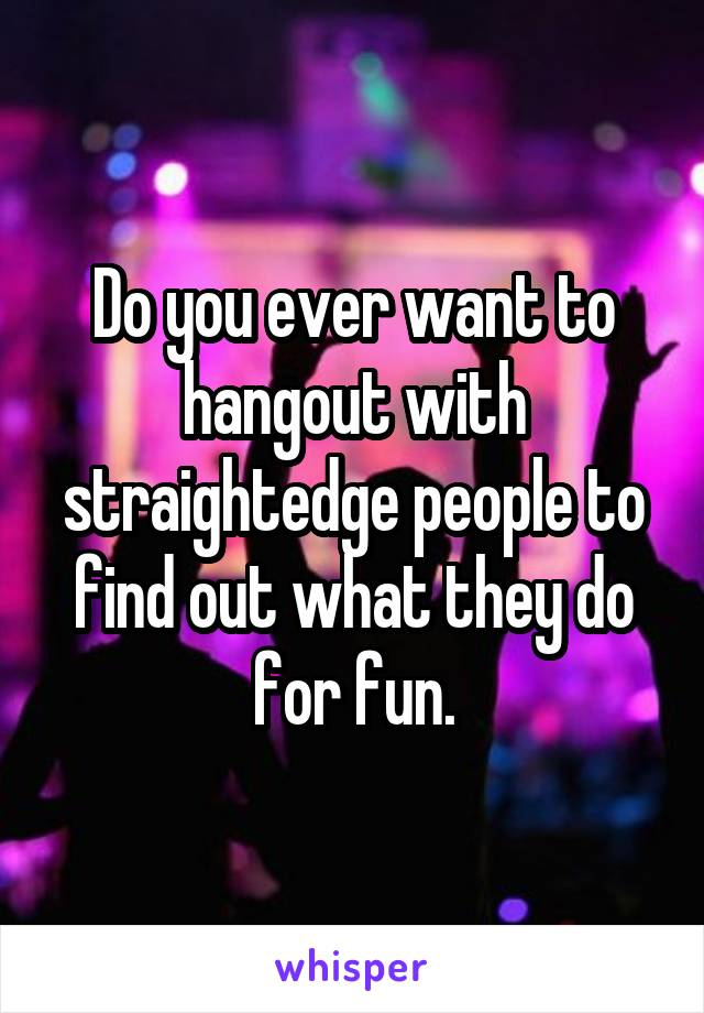 Do you ever want to hangout with straightedge people to find out what they do for fun.