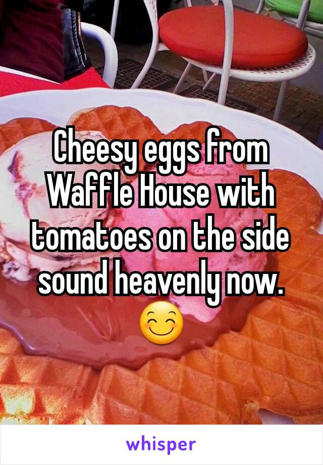 Cheesy eggs from Waffle House with tomatoes on the side sound heavenly now. 😊