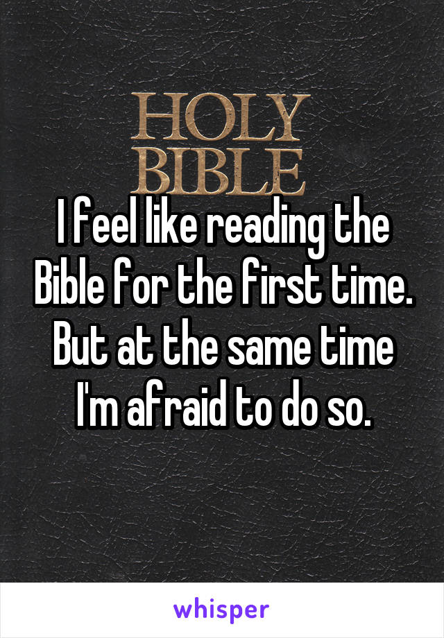 I feel like reading the Bible for the first time. But at the same time I'm afraid to do so.
